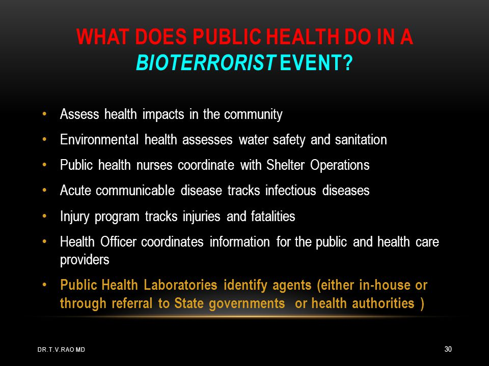 WHAT DOES PUBLIC HEALTH DO IN A BIOTERRORIST EVENT? Assess health impacts in the community Environmental health assesses water safety and sanitation P