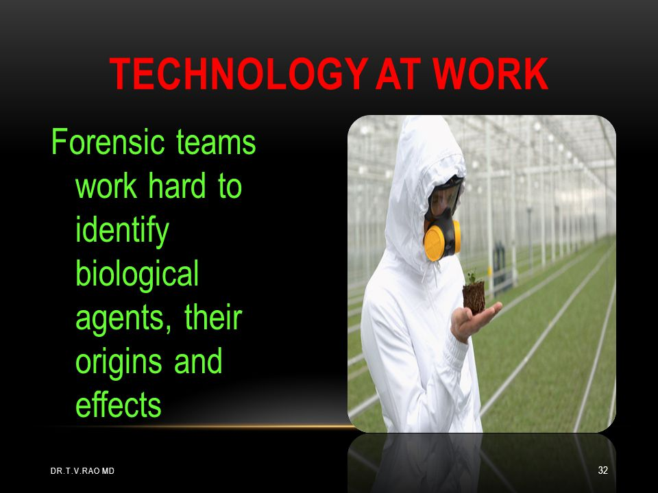 Forensic teams work hard to identify biological agents, their origins and effects TECHNOLOGY AT WORK DR.T.V.RAO MD 32