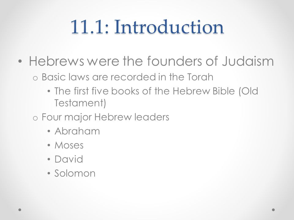 11.2: What We Know About the Ancient Hebrews Torah o Used to understand the history of the Jewish people and the development of Judaism Early History o Abraham Lived in Ur Around 1950 BCE, migrated with his clan to Caanan