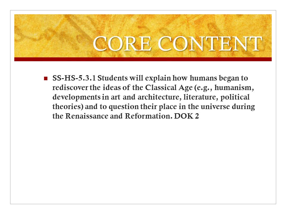 CORE CONTENT SS-HS-5.3.1 Students will explain how humans began to rediscover the ideas of the Classical Age (e.g., humanism, developments in art and architecture, literature, political theories) and to question their place in the universe during the Renaissance and Reformation.