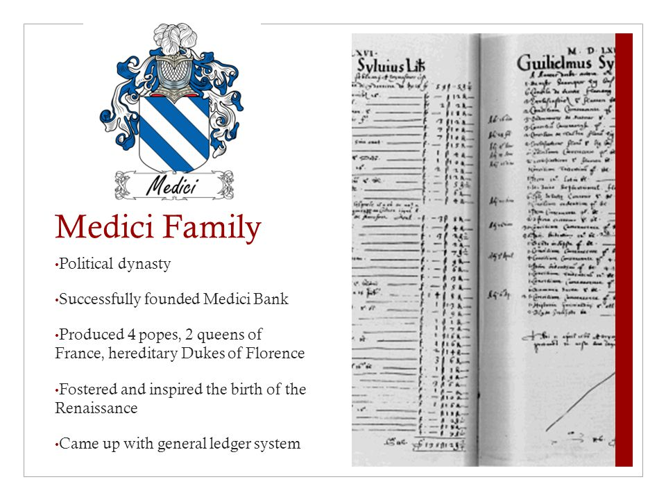 Medici Family Political dynasty Successfully founded Medici Bank Produced 4 popes, 2 queens of France, hereditary Dukes of Florence Fostered and inspired the birth of the Renaissance Came up with general ledger system