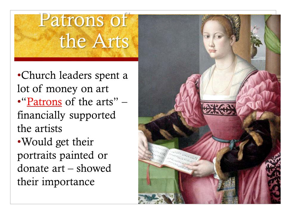 Patrons of the Arts Church leaders spent a lot of money on art Patrons of the arts – financially supported the artists Would get their portraits painted or donate art – showed their importance