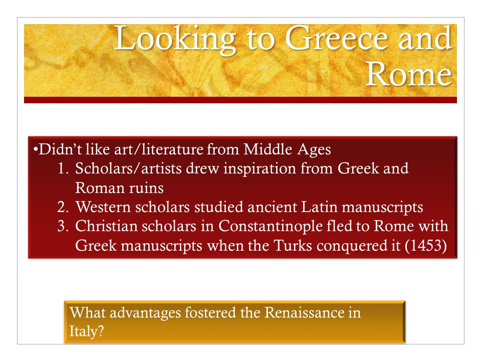 Looking to Greece and Rome Didn't like art/literature from Middle Ages 1.Scholars/artists drew inspiration from Greek and Roman ruins 2.Western scholars studied ancient Latin manuscripts 3.Christian scholars in Constantinople fled to Rome with Greek manuscripts when the Turks conquered it (1453) Didn't like art/literature from Middle Ages 1.Scholars/artists drew inspiration from Greek and Roman ruins 2.Western scholars studied ancient Latin manuscripts 3.Christian scholars in Constantinople fled to Rome with Greek manuscripts when the Turks conquered it (1453) What advantages fostered the Renaissance in Italy?