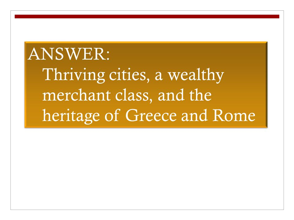 ANSWER: Thriving cities, a wealthy merchant class, and the heritage of Greece and Rome ANSWER: Thriving cities, a wealthy merchant class, and the heritage of Greece and Rome
