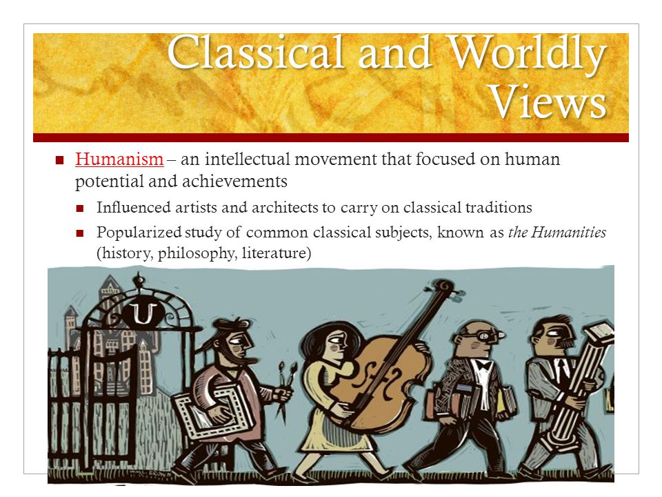 Classical and Worldly Views Humanism – an intellectual movement that focused on human potential and achievements Influenced artists and architects to carry on classical traditions Popularized study of common classical subjects, known as the Humanities (history, philosophy, literature)