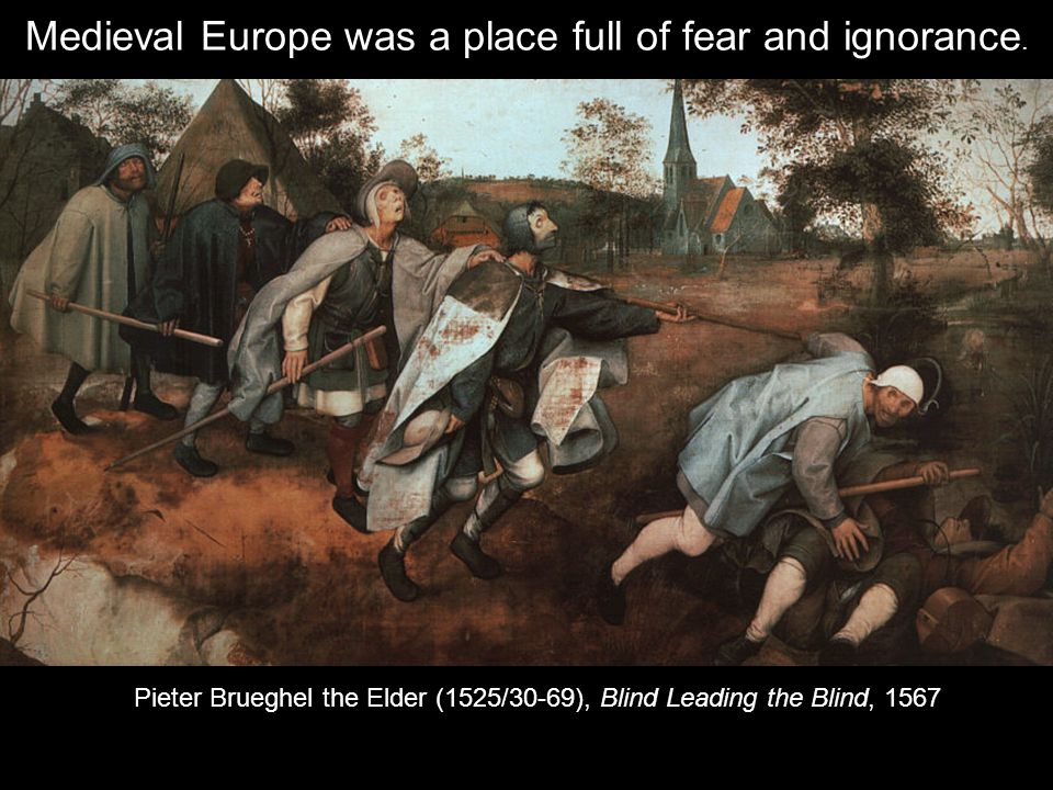 Pieter Brueghel the Elder (1525/30-69), Blind Leading the Blind, 1567 Medieval Europe was a place full of fear and ignorance.