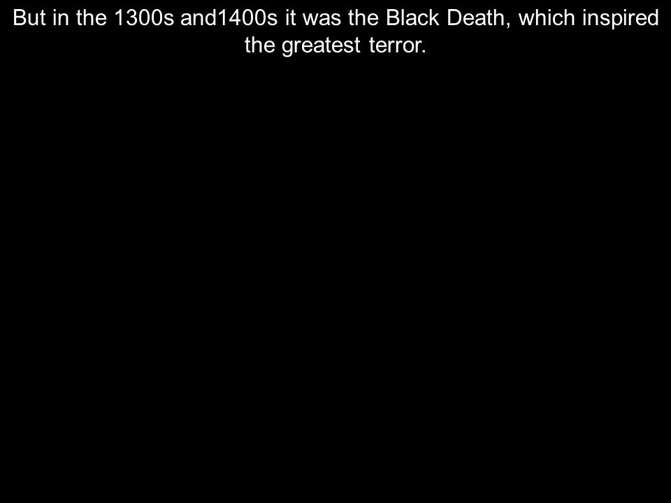 But in the 1300s and1400s it was the Black Death, which inspired the greatest terror.