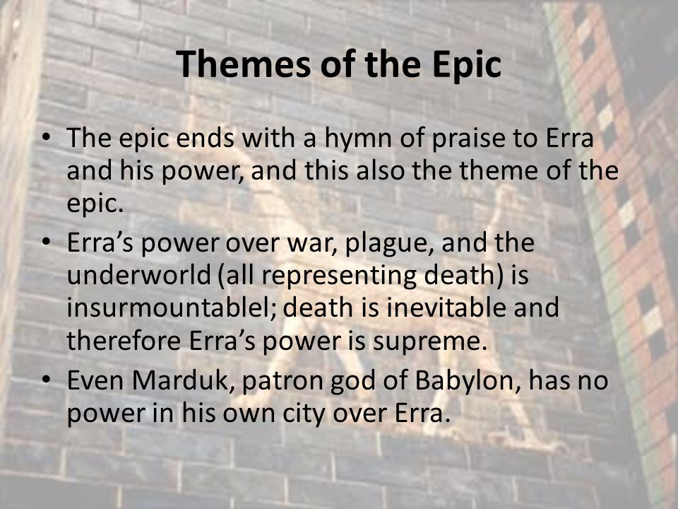 Themes of the Epic The epic ends with a hymn of praise to Erra and his power, and this also the theme of the epic. Erra's power over war, plague, and