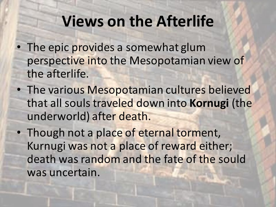 Views on the Afterlife The epic provides a somewhat glum perspective into the Mesopotamian view of the afterlife. The various Mesopotamian cultures be