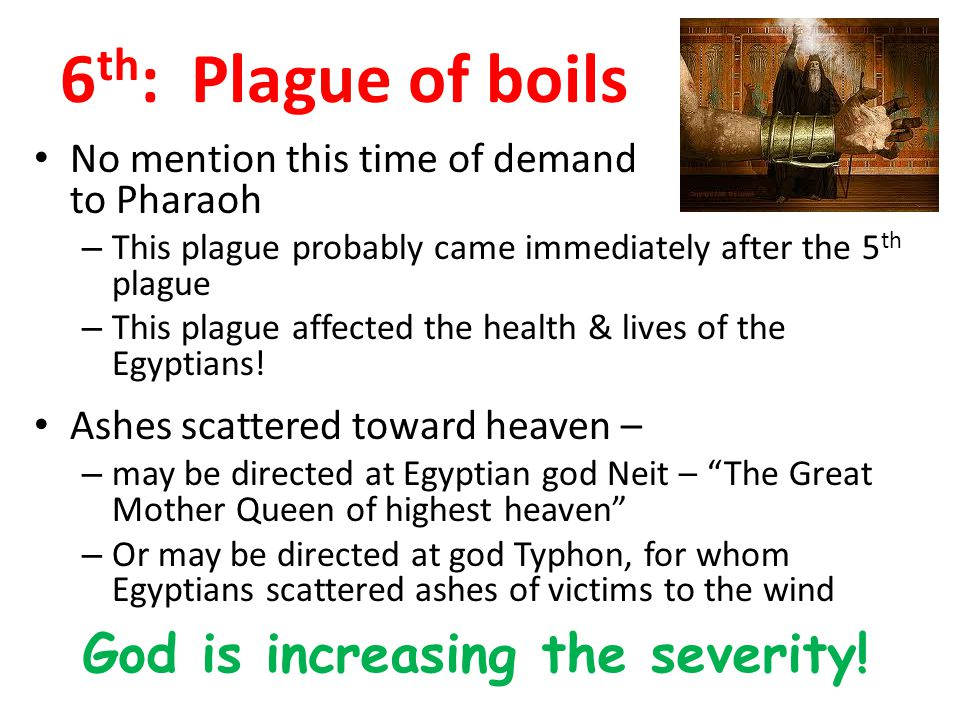 6 th : Plague of boils No mention this time of demand to Pharaoh – This plague probably came immediately after the 5 th plague – This plague affected the health & lives of the Egyptians.
