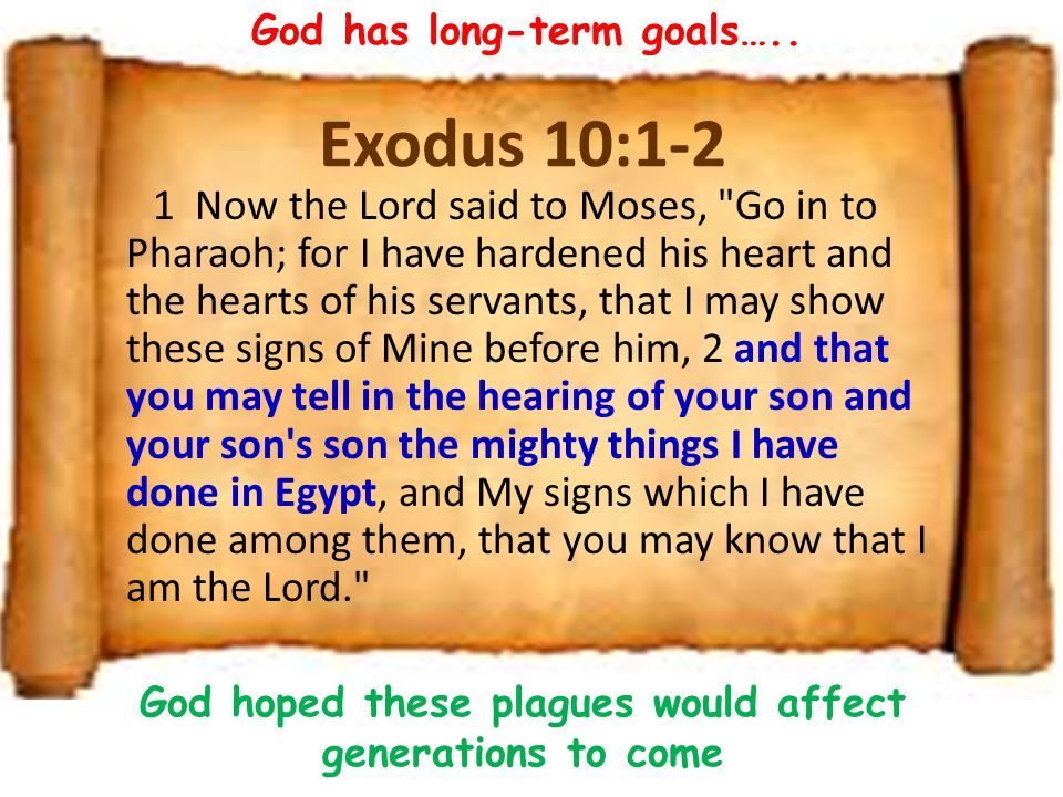 Exodus 10:1-2 1 Now the Lord said to Moses, Go in to Pharaoh; for I have hardened his heart and the hearts of his servants, that I may show these signs of Mine before him, 2 and that you may tell in the hearing of your son and your son s son the mighty things I have done in Egypt, and My signs which I have done among them, that you may know that I am the Lord. God has long-term goals…..