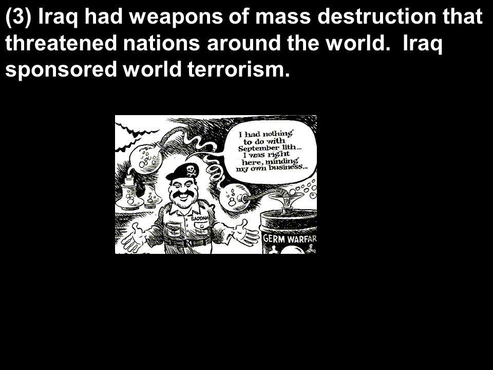 (3) Iraq had weapons of mass destruction that threatened nations around the world. Iraq sponsored world terrorism.