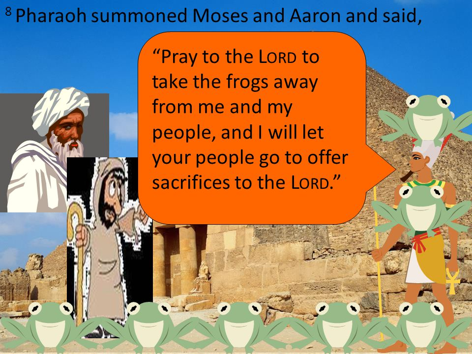 8 Pharaoh summoned Moses and Aaron and said, Pray to the L ORD to take the frogs away from me and my people, and I will let your people go to offer sacrifices to the L ORD.