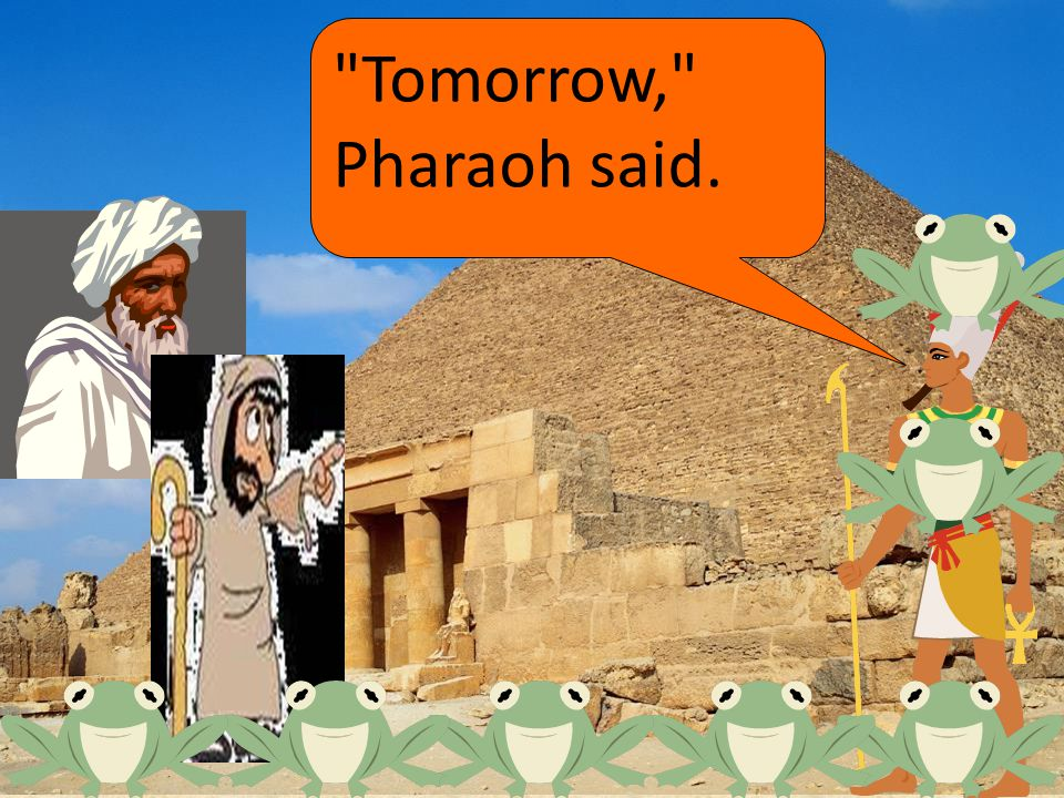 Tomorrow, Pharaoh said.