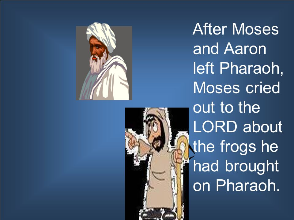 After Moses and Aaron left Pharaoh, Moses cried out to the LORD about the frogs he had brought on Pharaoh.