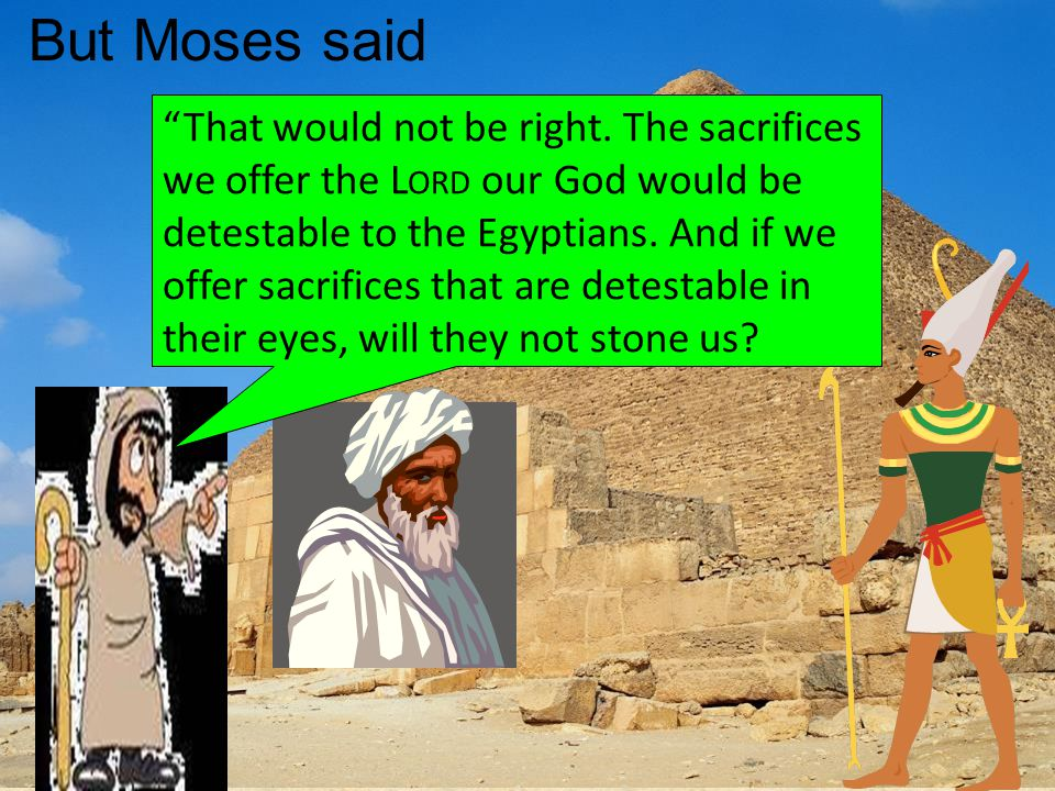 But Moses said That would not be right.