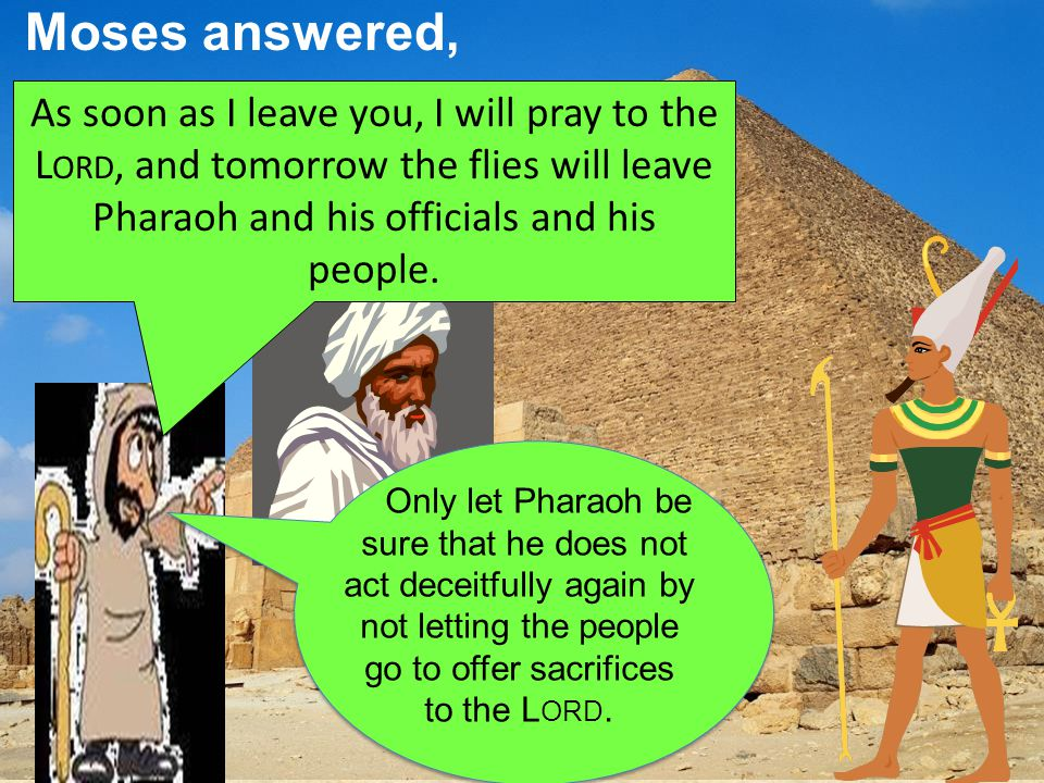 Moses answered, As soon as I leave you, I will pray to the L ORD, and tomorrow the flies will leave Pharaoh and his officials and his people.