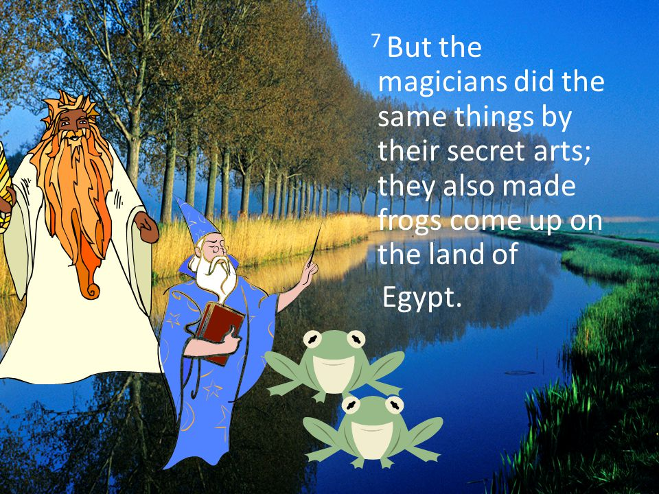 7 But the magicians did the same things by their secret arts; they also made frogs come up on the land of Egypt.