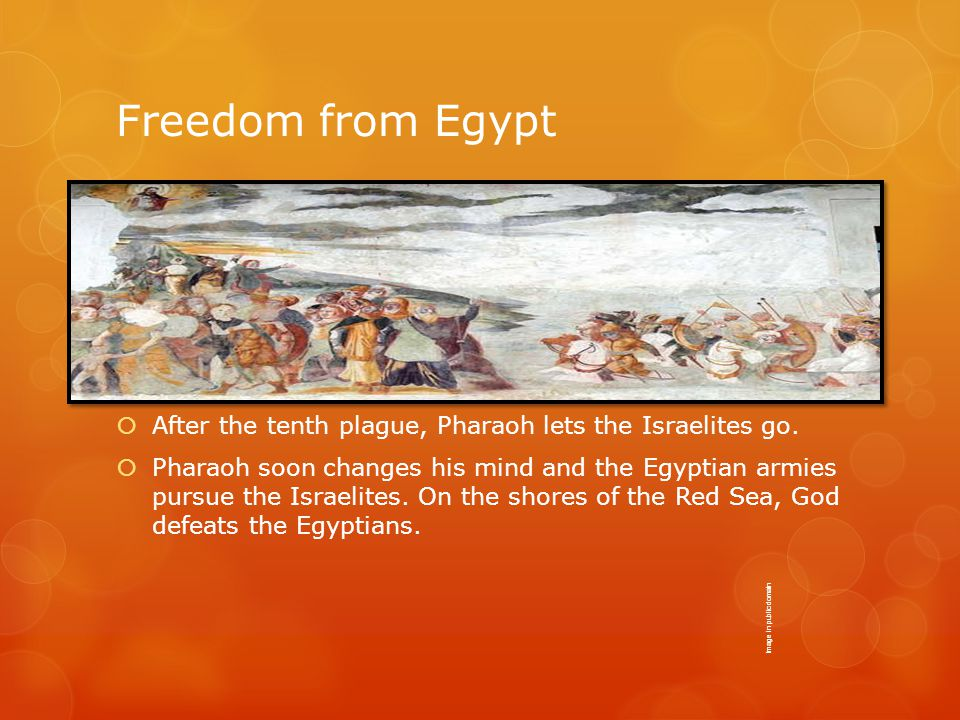 Freedom from Egypt  After the tenth plague, Pharaoh lets the Israelites go.