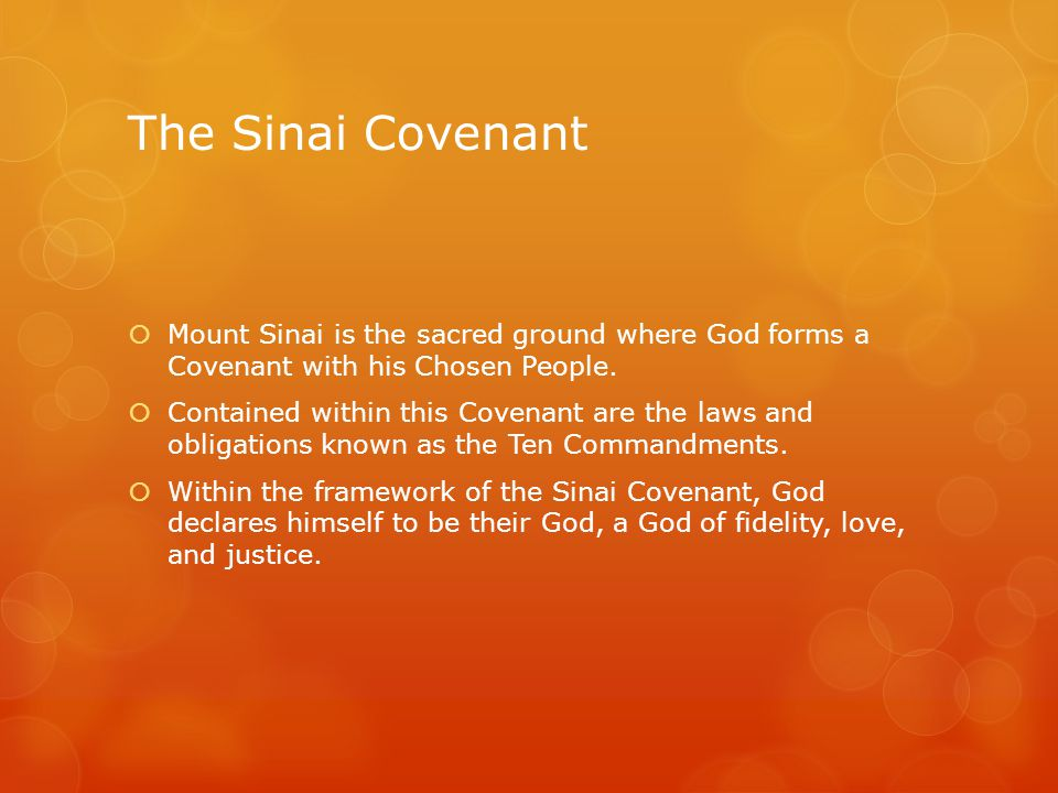 The Sinai Covenant  Mount Sinai is the sacred ground where God forms a Covenant with his Chosen People.  Contained within this Covenant are the laws