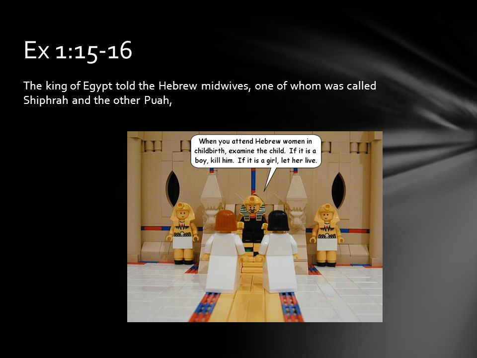 The king of Egypt told the Hebrew midwives, one of whom was called Shiphrah and the other Puah, Ex 1:15-16
