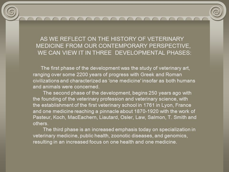 AS WE REFLECT ON THE HISTORY OF VETERINARY MEDICINE FROM OUR CONTEMPORARY PERSPECTIVE, WE CAN VIEW IT IN THREE DEVELOPMENTAL PHASES: The first phase of the development was the study of veterinary art, ranging over some 2200 years of progress with Greek and Roman civilizations and characterized as one medicine insofar as both humans and animals were concerned.