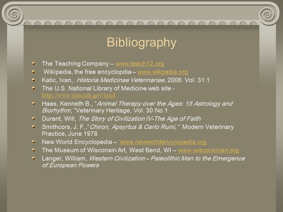 Bibliography The Teaching Company – www.teach12.orgwww.teach12.org Wikipedia, the free encyclopdia – www.wikpedia.orgwww.wikpedia.org Katic, Ivan, Historia Medicinae Veterinariae, 2006 Vol.
