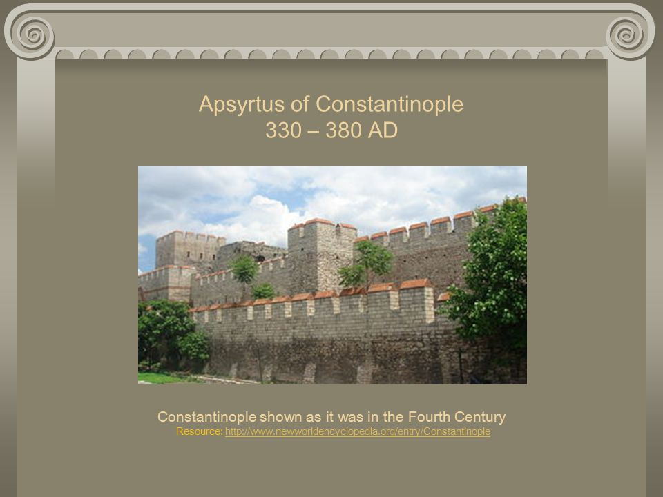 Apsyrtus of Constantinople 330 – 380 AD Constantinople shown as it was in the Fourth Century Resource: http://www.newworldencyclopedia.org/entry/Constantinople http://www.newworldencyclopedia.org/entry/Constantinople