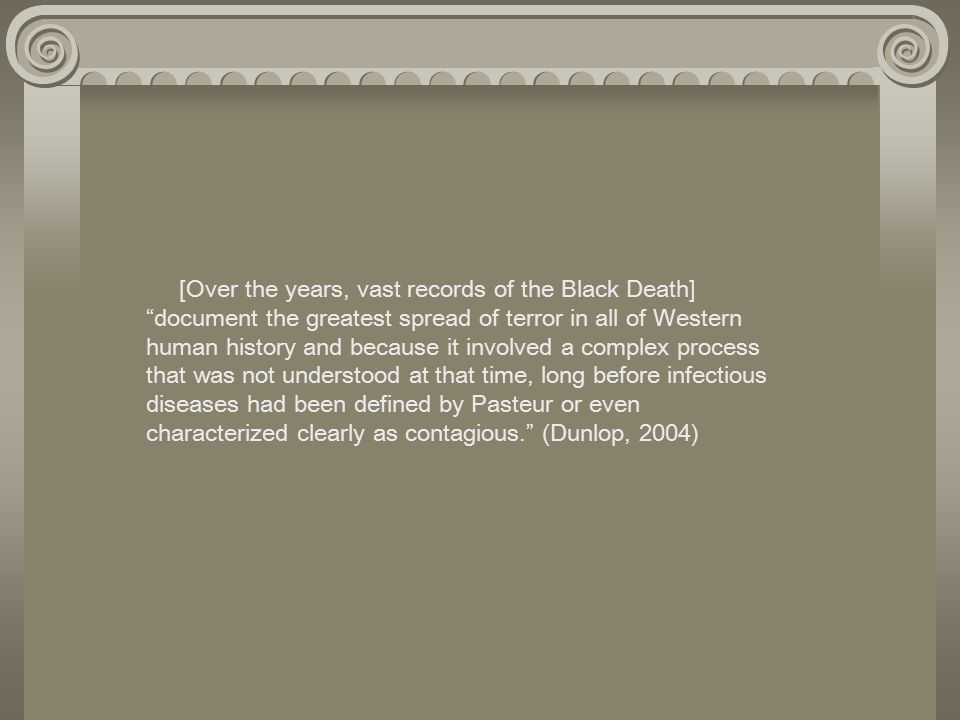 [Over the years, vast records of the Black Death] document the greatest spread of terror in all of Western human history and because it involved a complex process that was not understood at that time, long before infectious diseases had been defined by Pasteur or even characterized clearly as contagious. (Dunlop, 2004)