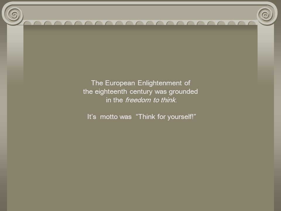 The European Enlightenment of the eighteenth century was grounded in the freedom to think.