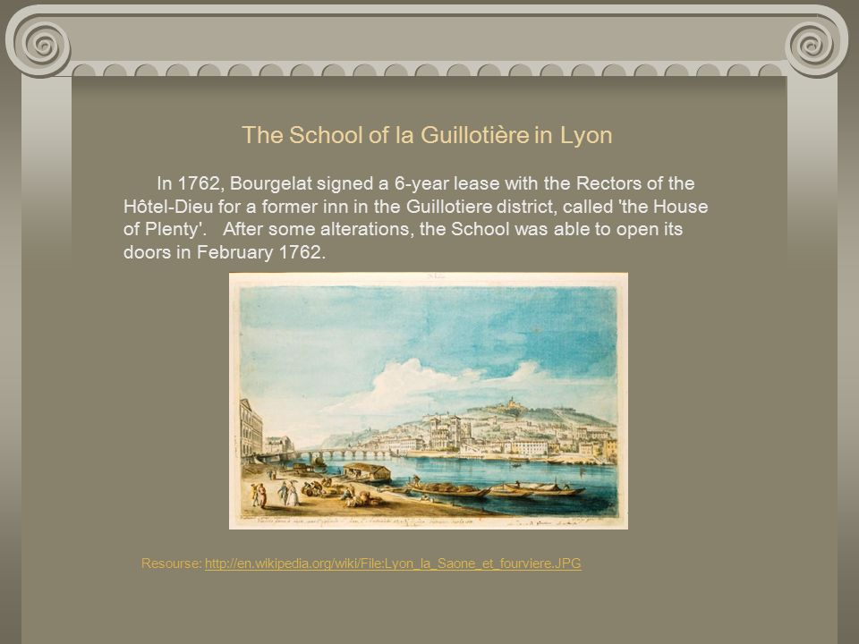 The School of la Guillotière in Lyon In 1762, Bourgelat signed a 6-year lease with the Rectors of the Hôtel-Dieu for a former inn in the Guillotiere district, called the House of Plenty .