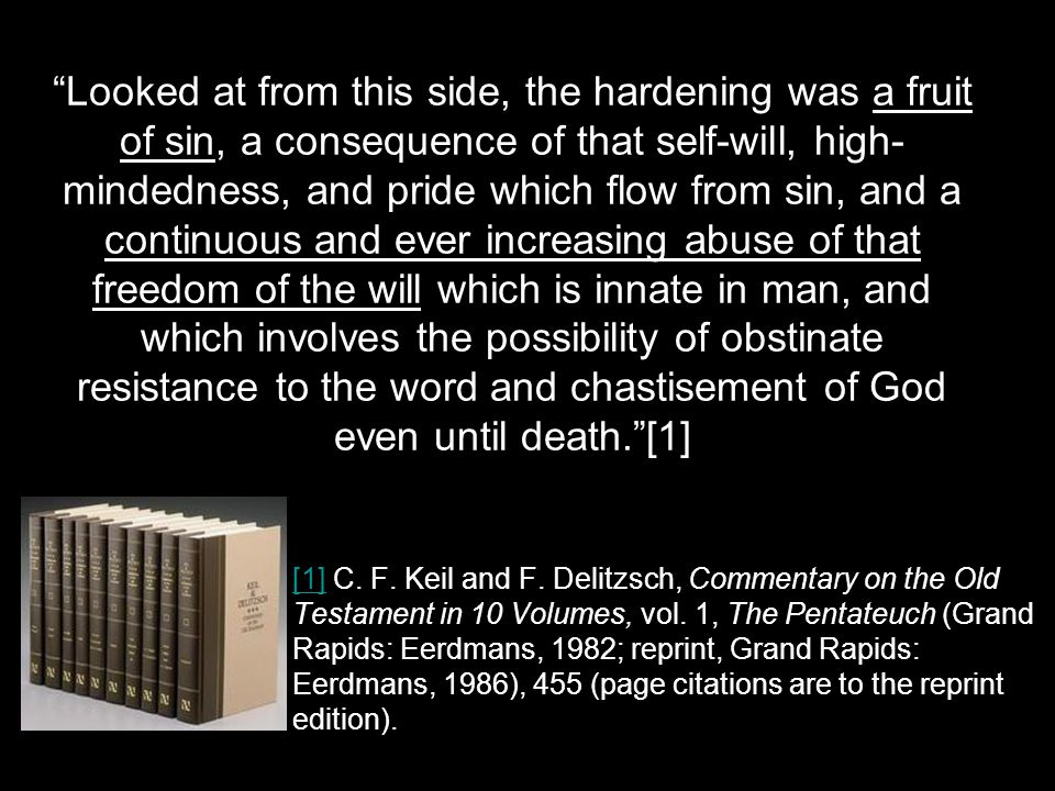 Looked at from this side, the hardening was a fruit of sin, a consequence of that self-will, high- mindedness, and pride which flow from sin, and a continuous and ever increasing abuse of that freedom of the will which is innate in man, and which involves the possibility of obstinate resistance to the word and chastisement of God even until death. [1] [1][1] C.
