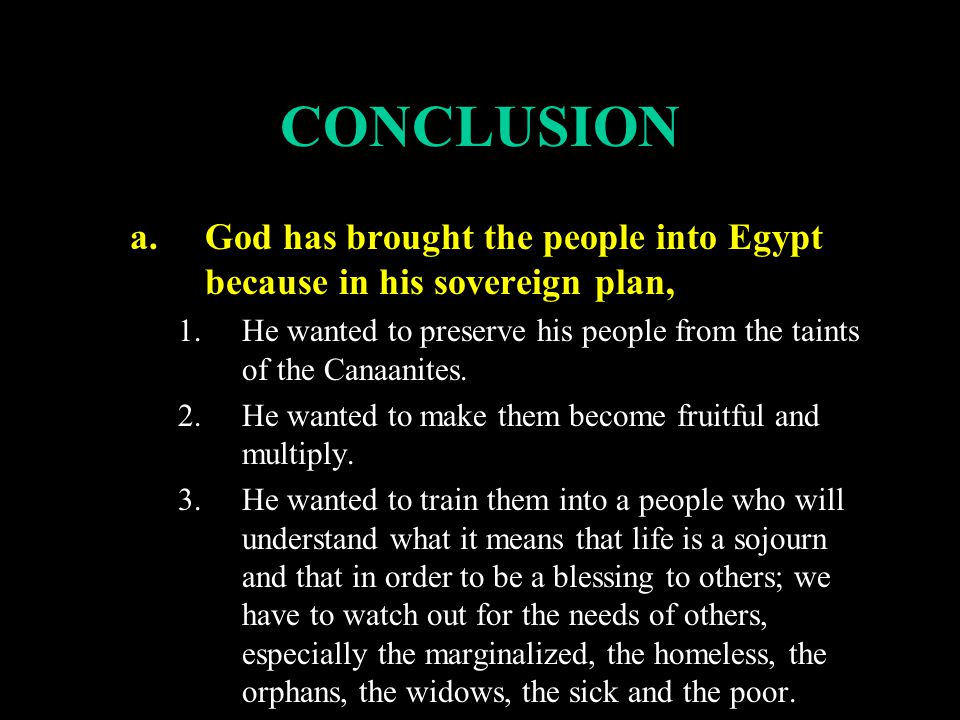 CONCLUSION a.God has brought the people into Egypt because in his sovereign plan, 1.He wanted to preserve his people from the taints of the Canaanites.