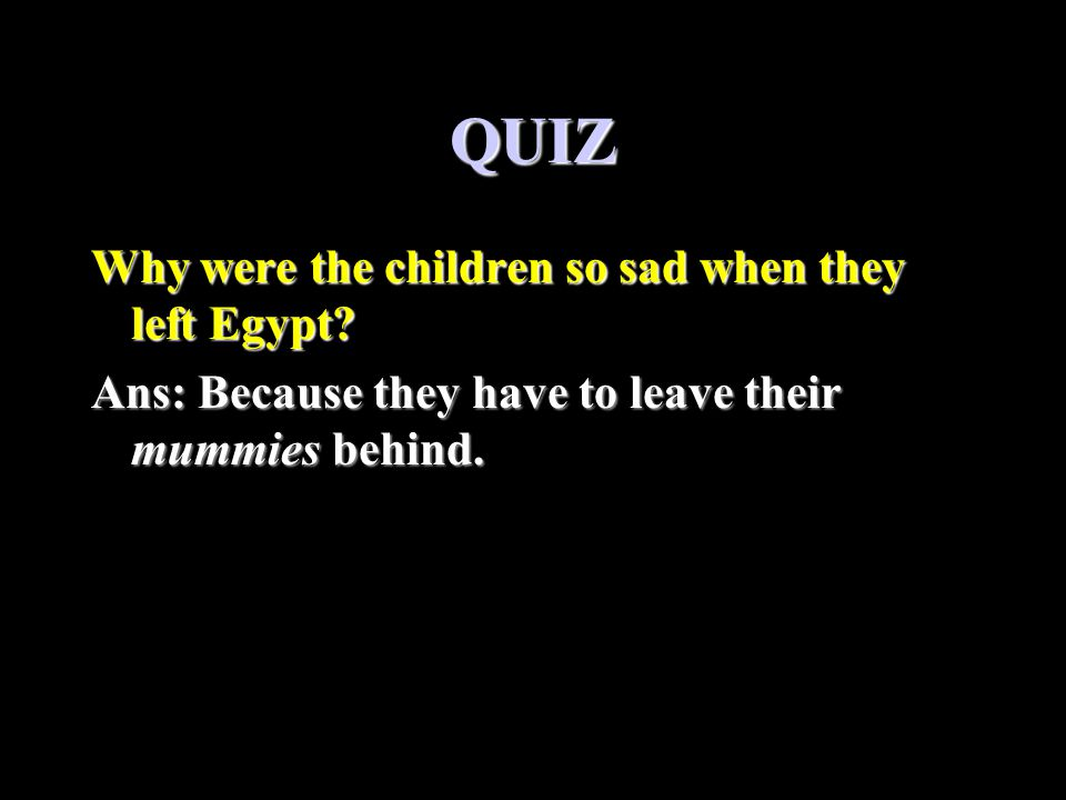 QUIZ Why were the children so sad when they left Egypt.