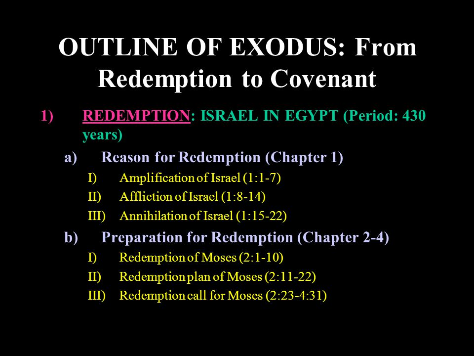 OUTLINE OF EXODUS: From Redemption to Covenant c)Confrontation for Redemption (Chapter 5-14) I)Confrontation by Words (5:1-6:9) II)Confrontation by Miracles (6:10-7:13) III)Confrontation by Plagues (7:14-13:22) (1)Blood (7:14-25) (2)Frogs (8:1-15) (3)Gnats (8:16-19) (4)Flies (8:20-32) (5)Livestock (9:1-7) (6)Boils (9:8-12) (7)Hail (9:13-35) (8)Locusts (10:1-20) (9)Darkness (10:21-29) (10)Death of Firstborn (11:1-13:22) IV)Confrontation at the Crossing of the Red Sea (14:1-31) d)Victory Hymn of Redemption (15:1-21) 1)REDEMPTION: ISRAEL IN EGYPT (Period: 430 years)