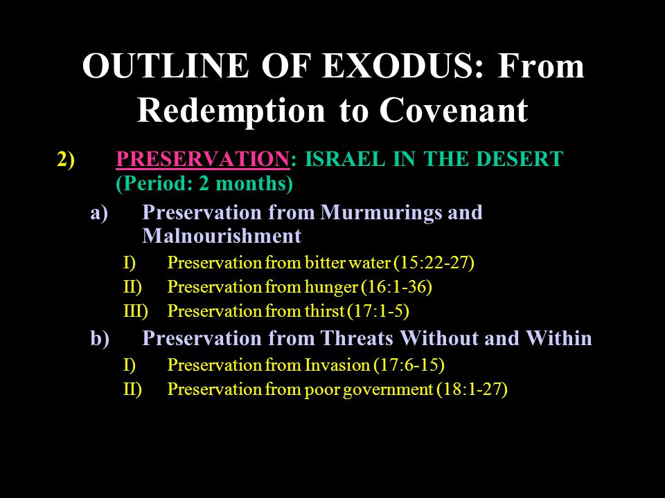 OUTLINE OF EXODUS: From Redemption to Covenant 2)PRESERVATION: ISRAEL IN THE DESERT (Period: 2 months) a)Preservation from Murmurings and Malnourishment I)Preservation from bitter water (15:22-27) II)Preservation from hunger (16:1-36) III)Preservation from thirst (17:1-5) b)Preservation from Threats Without and Within I)Preservation from Invasion (17:6-15) II)Preservation from poor government (18:1-27)