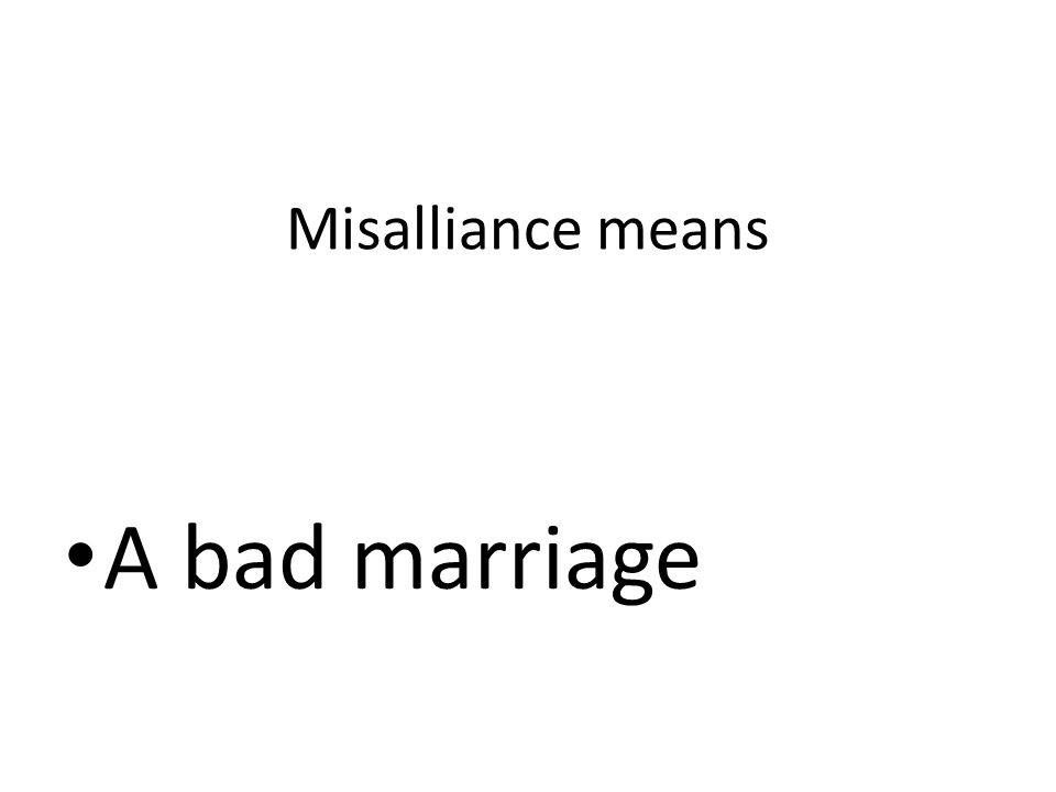 Misalliance means A bad marriage