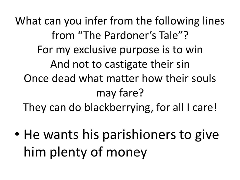 "What can you infer from the following lines from ""The Pardoner's Tale""? For my exclusive purpose is to win And not to castigate their sin Once dead wh"