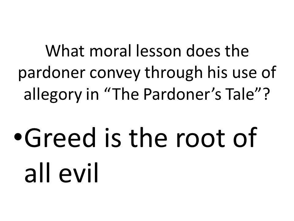 "What moral lesson does the pardoner convey through his use of allegory in ""The Pardoner's Tale""? Greed is the root of all evil"