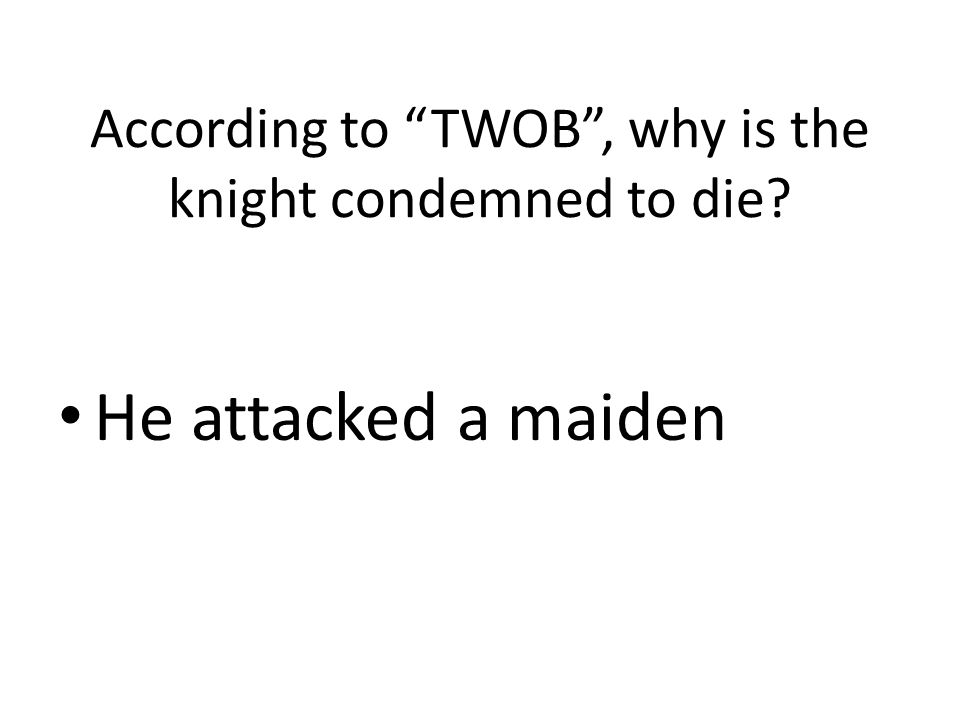 "According to ""TWOB"", why is the knight condemned to die? He attacked a maiden"