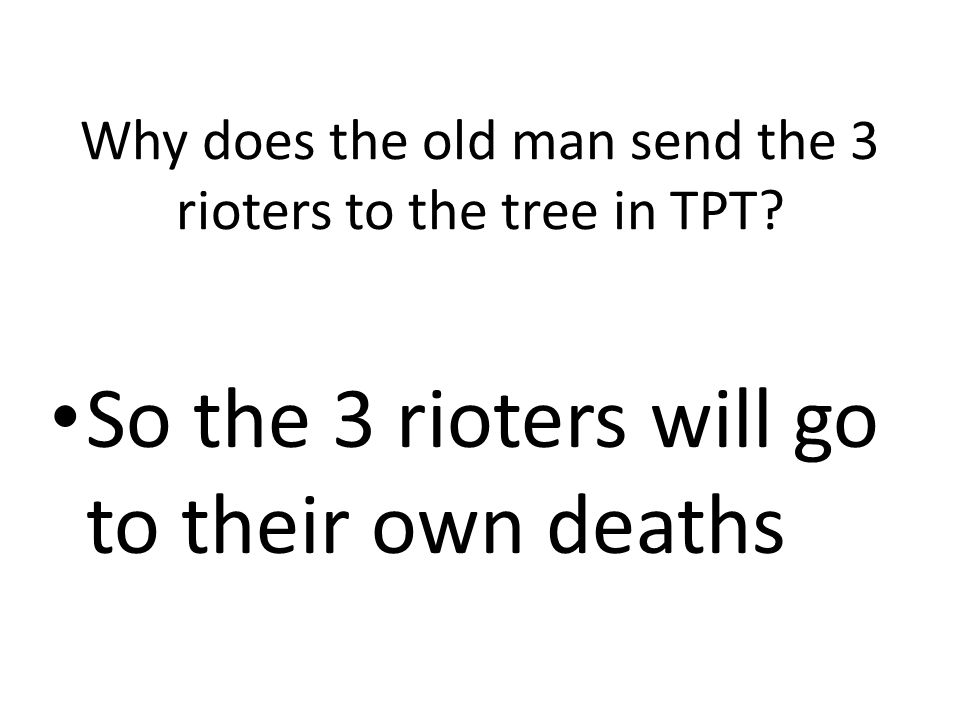Why does the old man send the 3 rioters to the tree in TPT? So the 3 rioters will go to their own deaths