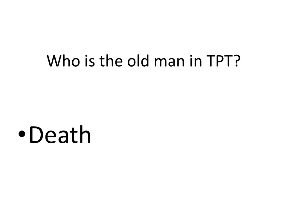 Who is the old man in TPT? Death