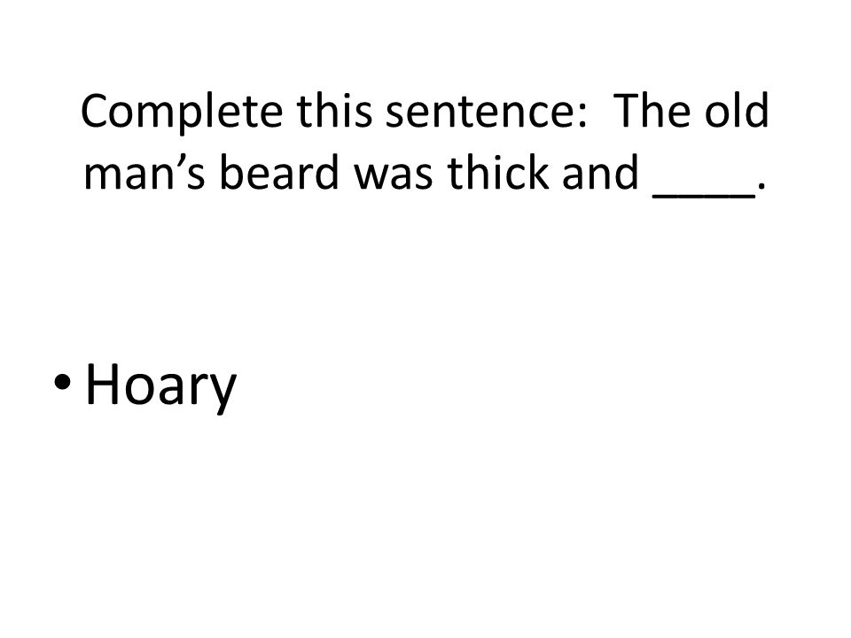 Complete this sentence: The old man's beard was thick and ____. Hoary