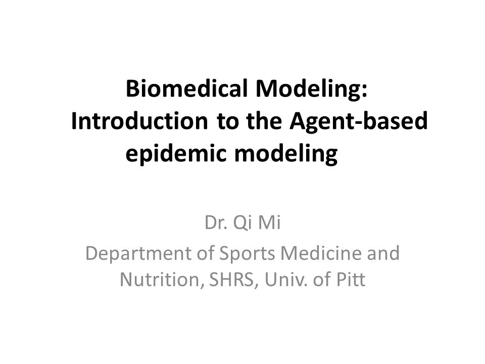 Biomedical Modeling: Introduction to the Agent-based epidemic modeling Dr. Qi Mi Department of Sports Medicine and Nutrition, SHRS, Univ. of Pitt