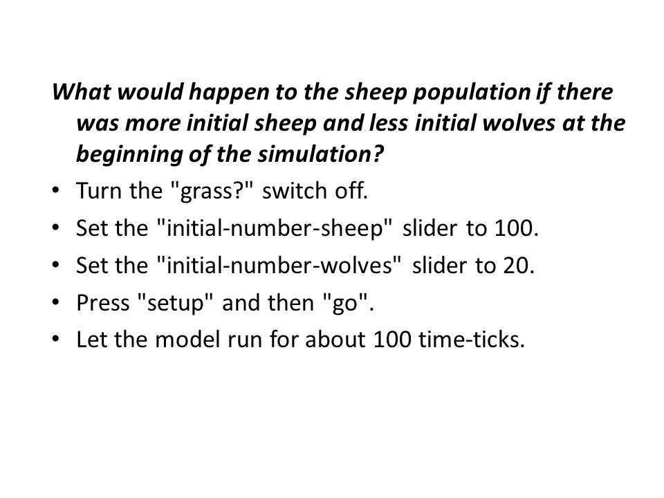 What would happen to the sheep population if there was more initial sheep and less initial wolves at the beginning of the simulation? Turn the