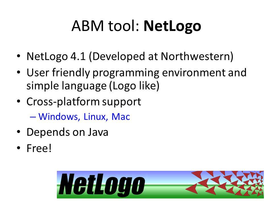 ABM tool: NetLogo NetLogo 4.1 (Developed at Northwestern) User friendly programming environment and simple language (Logo like) Cross-platform support