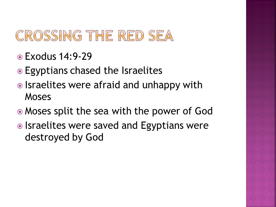  Exodus 14:9-29  Egyptians chased the Israelites  Israelites were afraid and unhappy with Moses  Moses split the sea with the power of God  Israelites were saved and Egyptians were destroyed by God