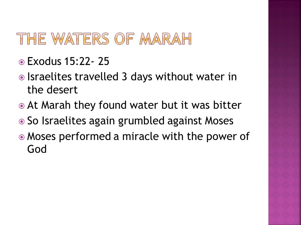  Exodus 15:22- 25  Israelites travelled 3 days without water in the desert  At Marah they found water but it was bitter  So Israelites again grumbled against Moses  Moses performed a miracle with the power of God