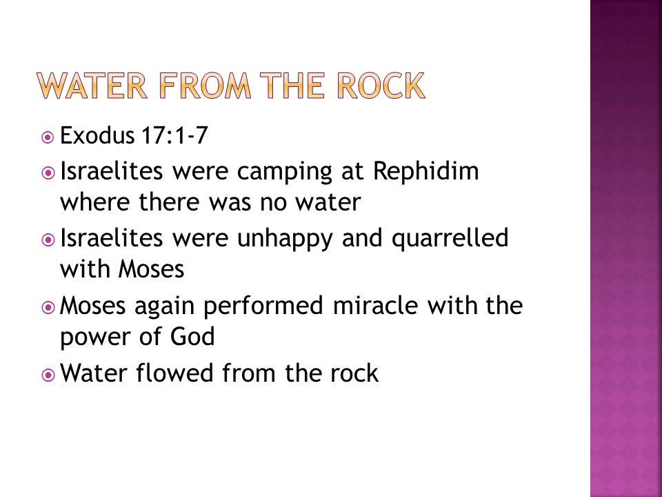  Exodus 17:1-7  Israelites were camping at Rephidim where there was no water  Israelites were unhappy and quarrelled with Moses  Moses again performed miracle with the power of God  Water flowed from the rock
