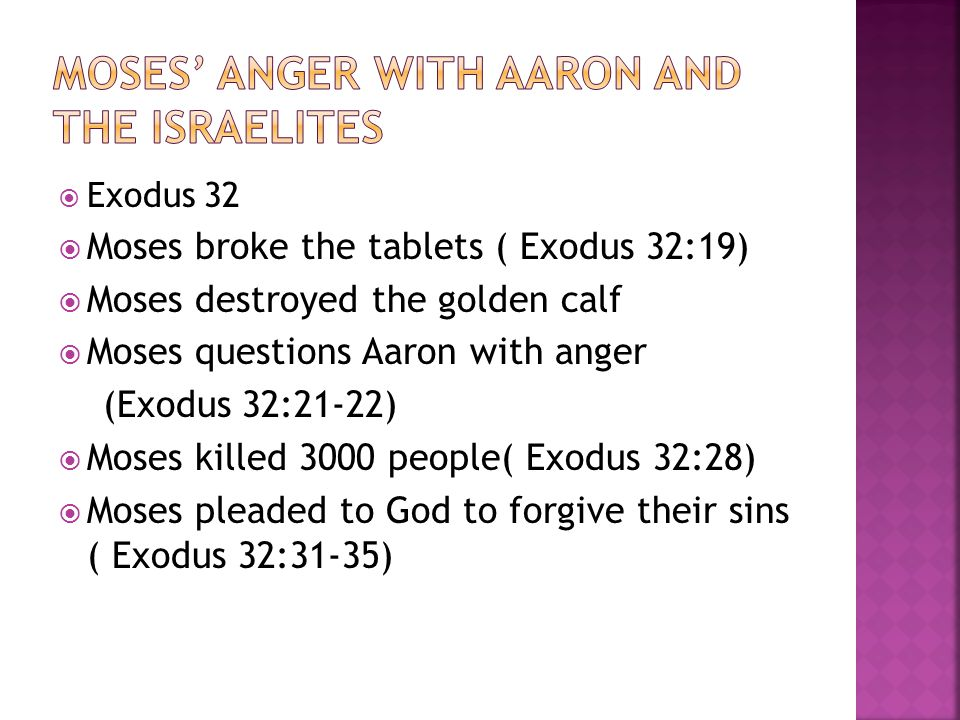  Exodus 32  Moses broke the tablets ( Exodus 32:19)  Moses destroyed the golden calf  Moses questions Aaron with anger (Exodus 32:21-22)  Moses killed 3000 people( Exodus 32:28)  Moses pleaded to God to forgive their sins ( Exodus 32:31-35)